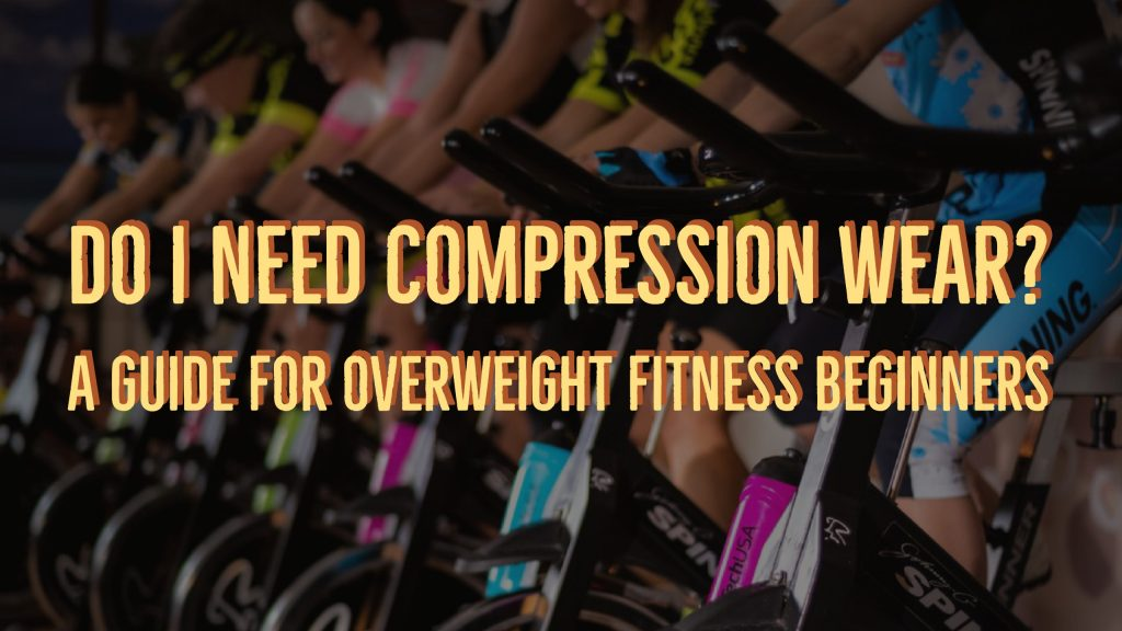 Do I Need Compression Wear? A Guide For Overweight Fitness Beginners
