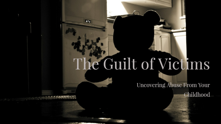 The Guilt of Victims – Uncovering Abuse From Your Childhood
